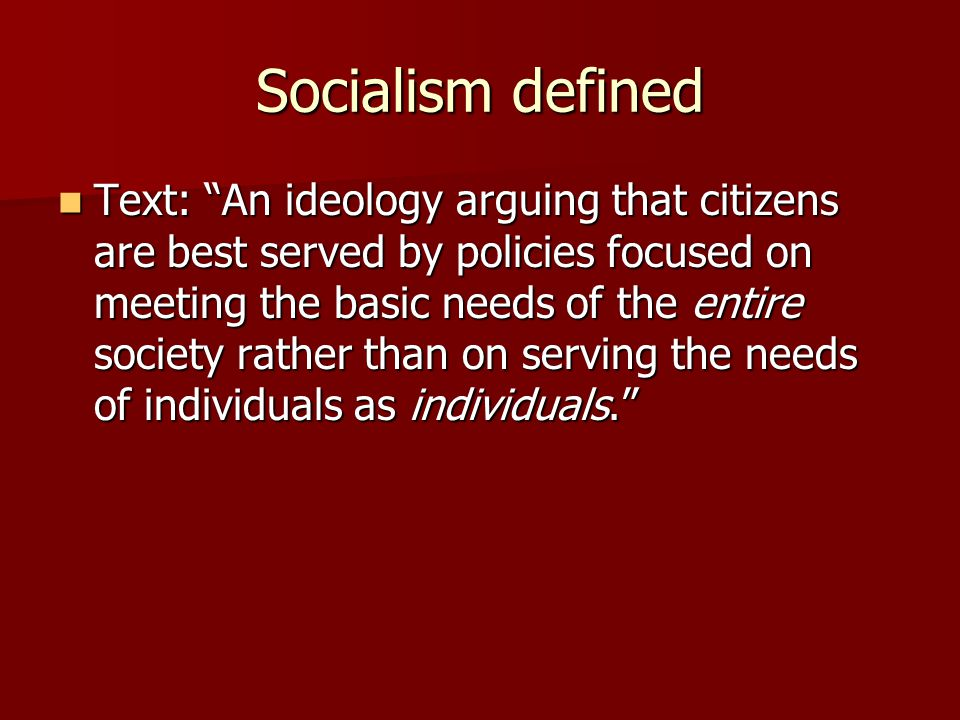 "Socialism defined Text: ""An ideology arguing that citizens are best served by policies focused on meeting the basic needs of the entire society rather"