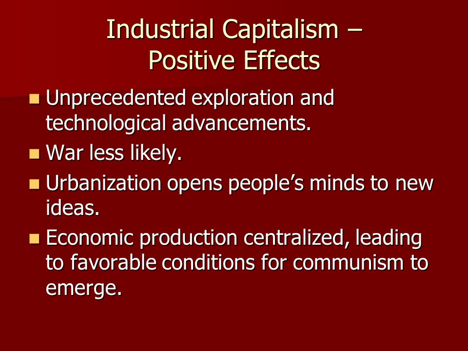Industrial Capitalism – Positive Effects Unprecedented exploration and technological advancements. Unprecedented exploration and technological advance