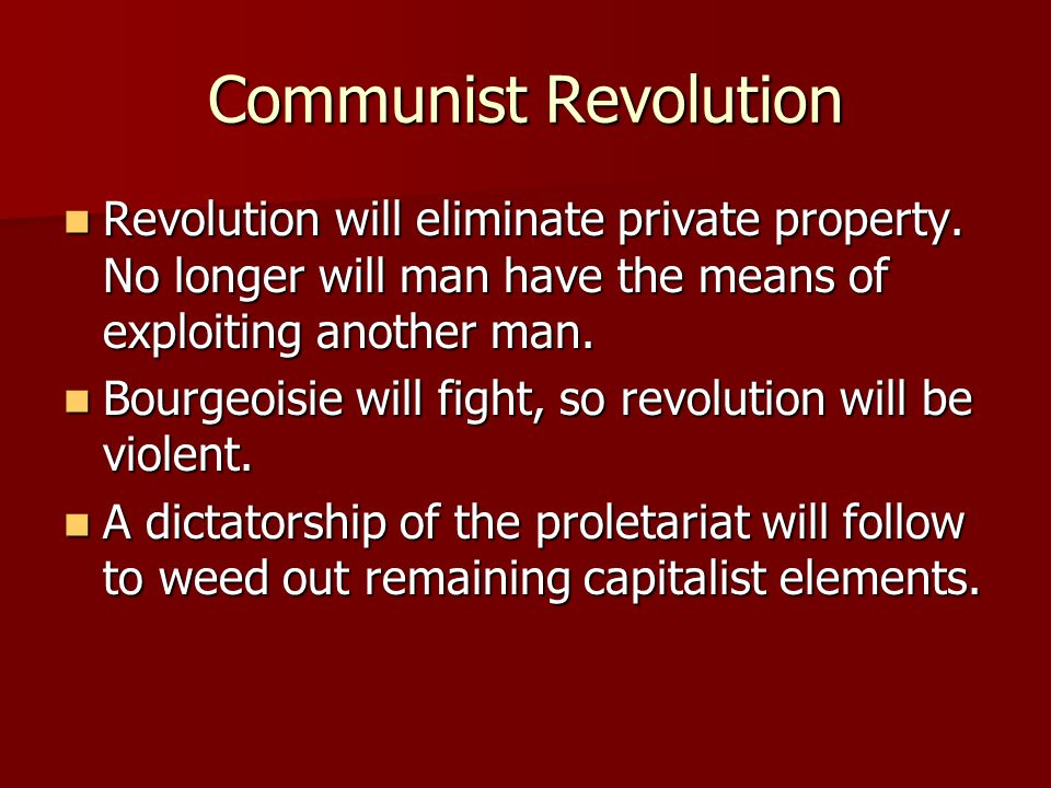 Communist Revolution Revolution will eliminate private property. No longer will man have the means of exploiting another man. Revolution will eliminat