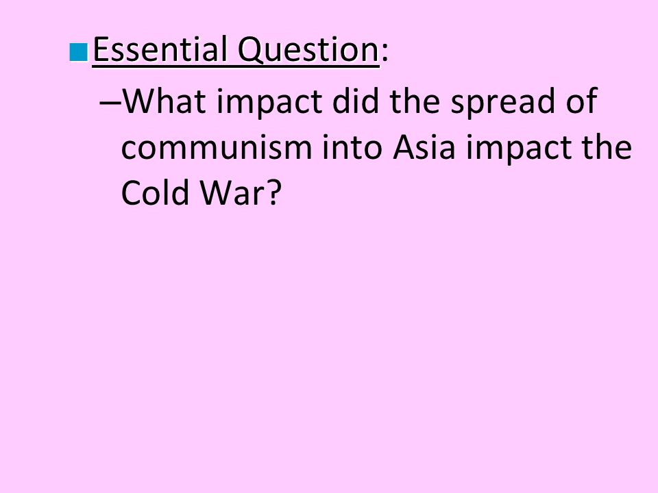 ■ Essential Question ■ Essential Question: – What impact did the spread of communism into Asia impact the Cold War?