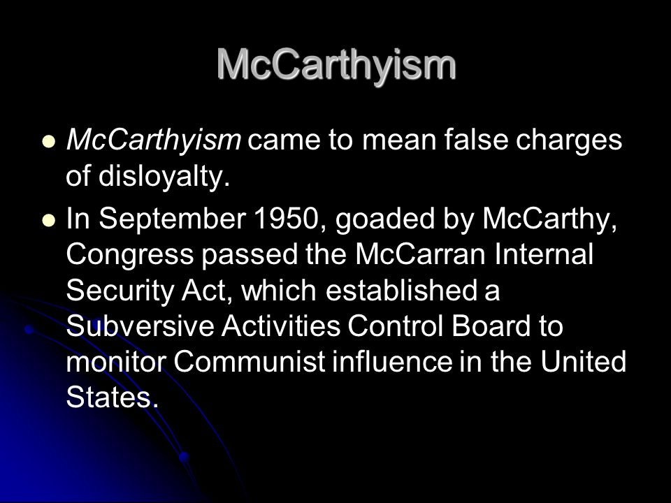 McCarthyism McCarthyism came to mean false charges of disloyalty. In September 1950, goaded by McCarthy, Congress passed the McCarran Internal Securit