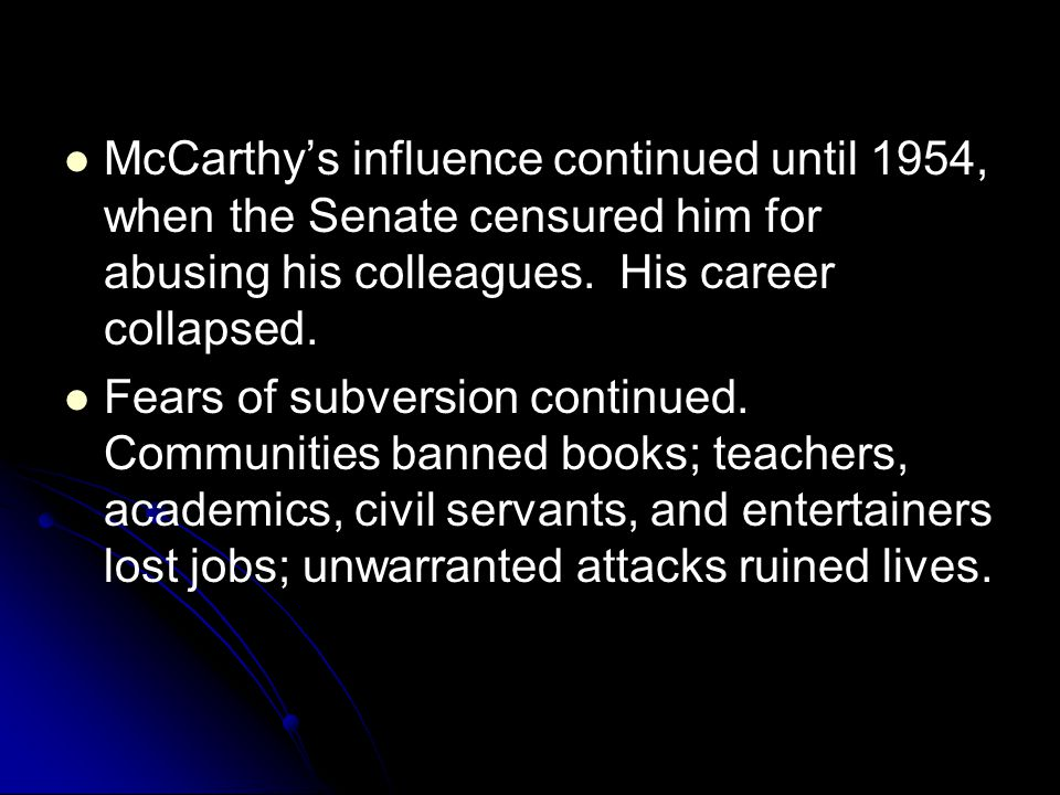 McCarthy's influence continued until 1954, when the Senate censured him for abusing his colleagues. His career collapsed. Fears of subversion continue
