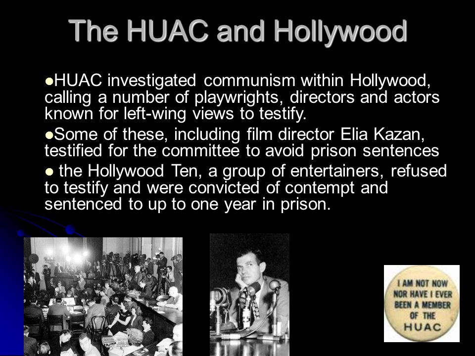 The HUAC and Hollywood HUAC investigated communism within Hollywood, calling a number of playwrights, directors and actors known for left-wing views t