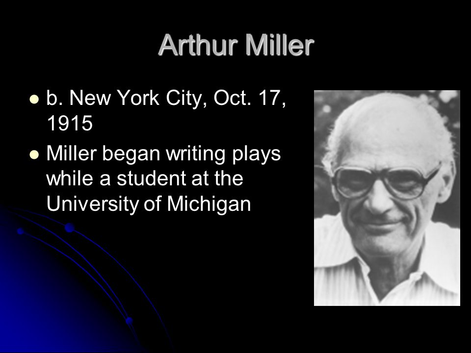 Arthur Miller b. New York City, Oct. 17, 1915 Miller began writing plays while a student at the University of Michigan