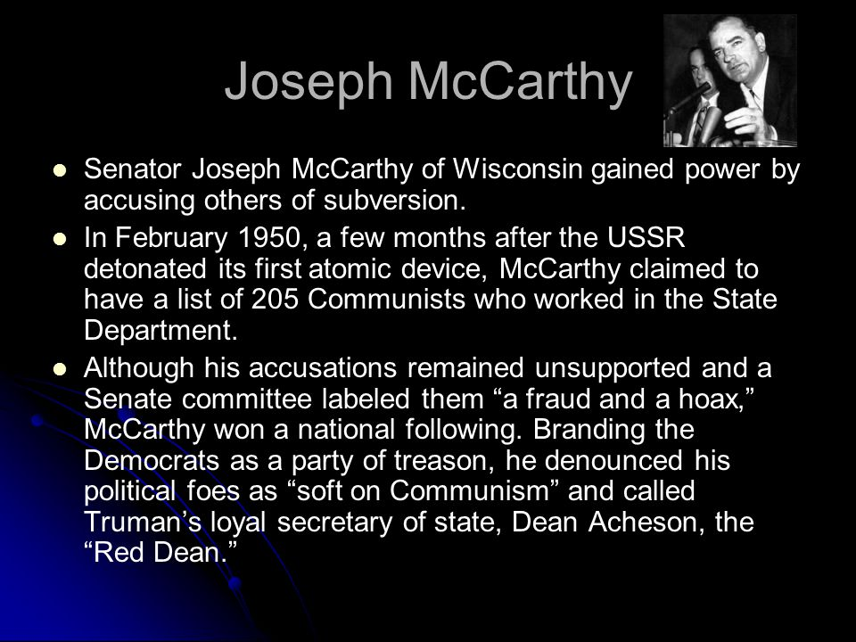Joseph McCarthy Senator Joseph McCarthy of Wisconsin gained power by accusing others of subversion. In February 1950, a few months after the USSR deto