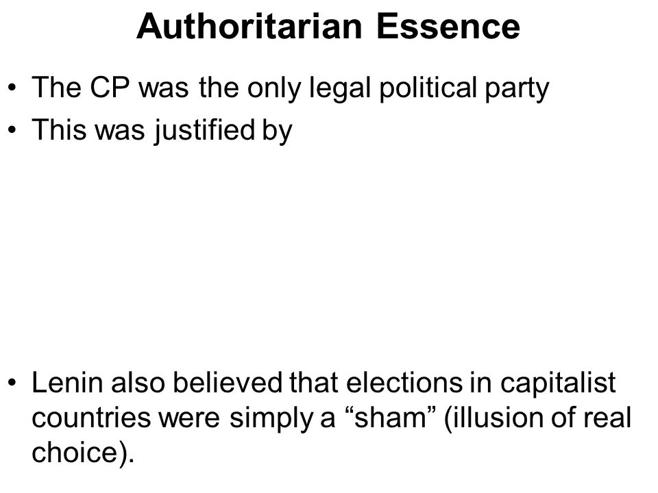 Authoritarian Essence The CP was the only legal political party This was justified by Lenin also believed that elections in capitalist countries were simply a sham (illusion of real choice).