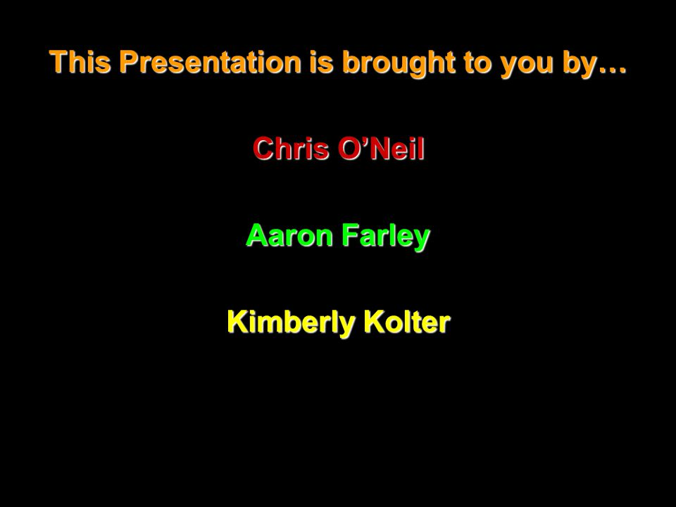 This Presentation is brought to you by… Chris O'Neil Aaron Farley Kimberly Kolter