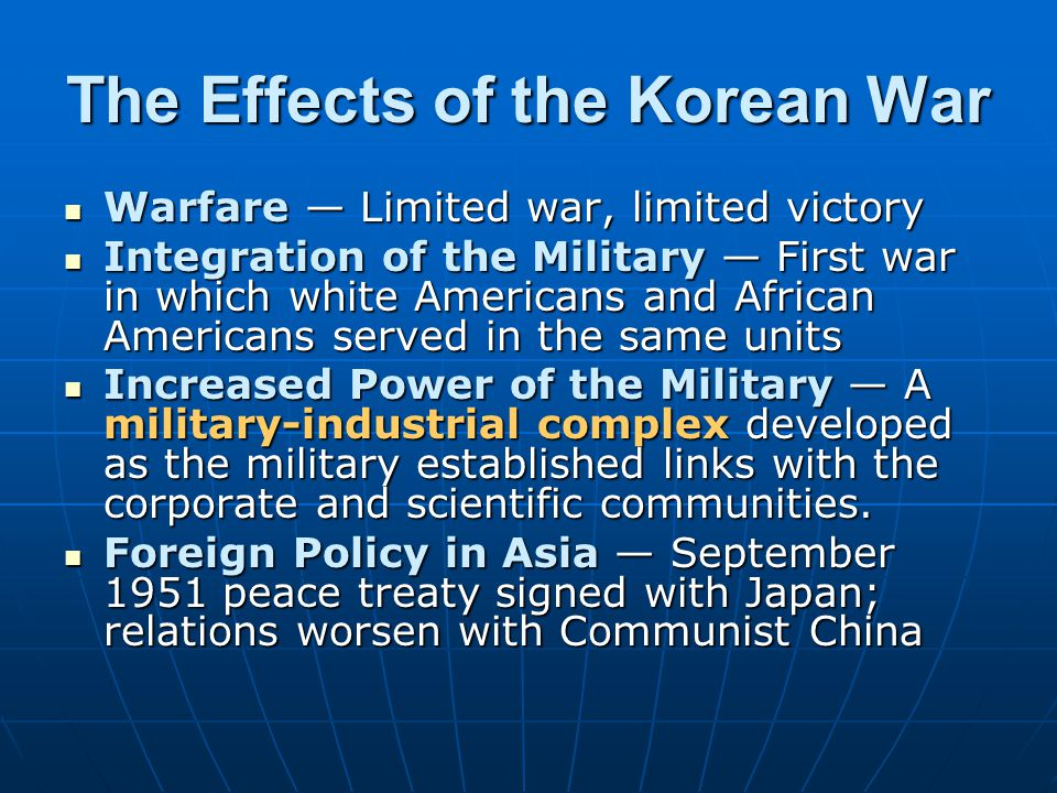 The Effects of the Korean War Warfare — Limited war, limited victory Warfare — Limited war, limited victory Integration of the Military — First war in