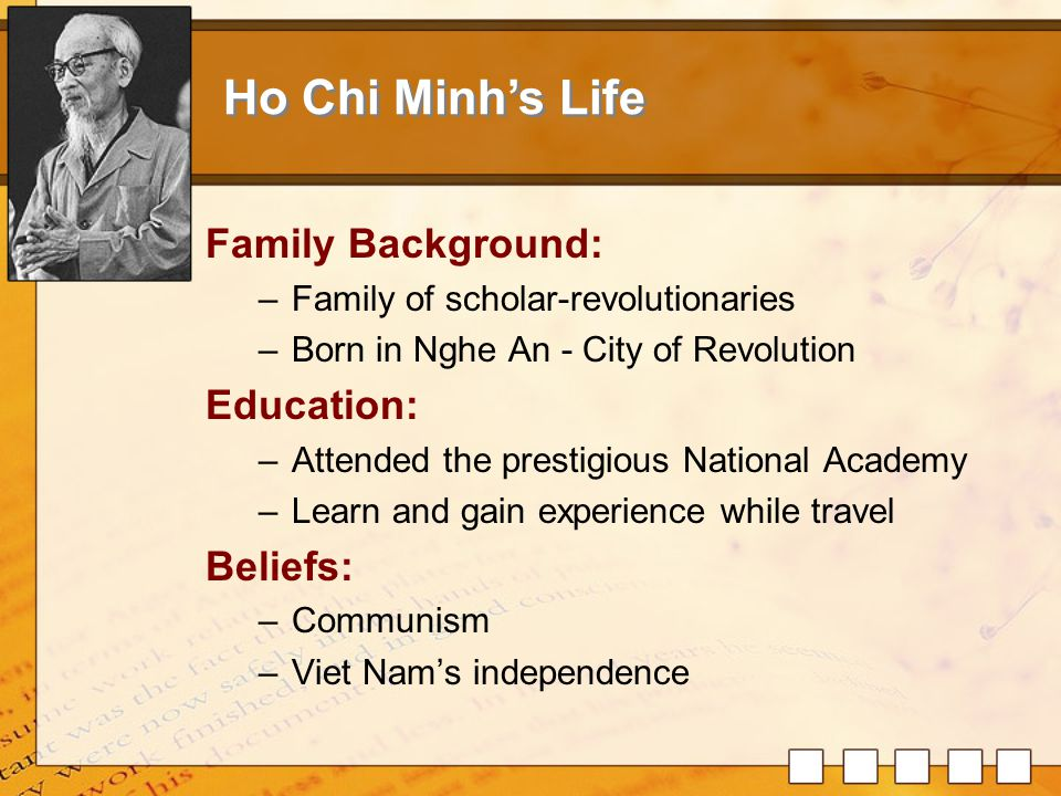 Leading the Indochinese Communists: –Master 5 languages –Founding member of the French Communist –Publishing two anti-colonial journals –Organize communist movement in Indochina Bring independence back to Vietnamese: –Declaration of Vietnamese independence –30 years of wars Ho Chi Minh's Achievement