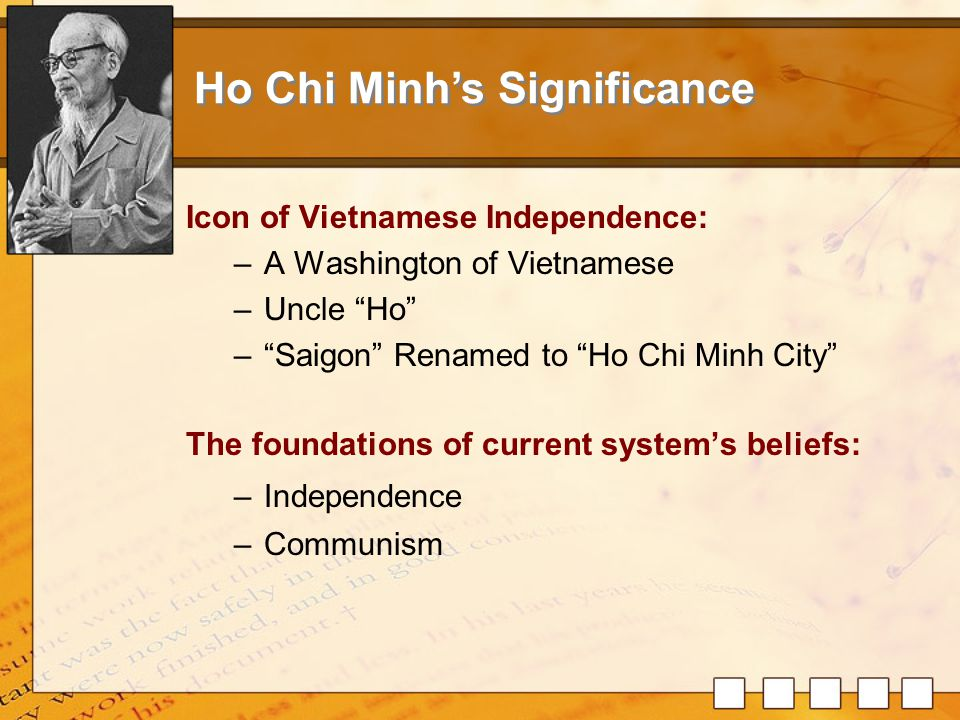 1.Ho Chi Minh's Life: -Family Background and Education -Formation of Political Beliefs 2.Ho Chi Minh's Achievement: -Leading the Indochinese Communist -Bring independence back to Vietnamese 3.Ho Chi Minh's Significance: -The icon of Vietnamese Independence -The foundations of current Vietnamese's beliefs Summary