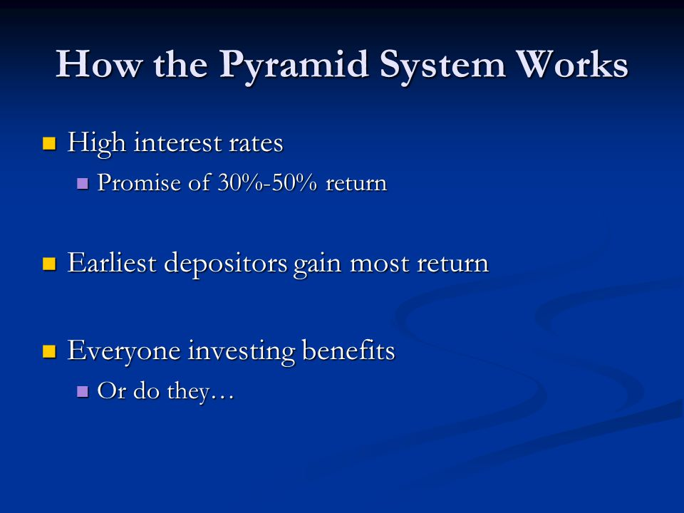 How the Pyramid System Works High interest rates High interest rates Promise of 30%-50% return Promise of 30%-50% return Earliest depositors gain most