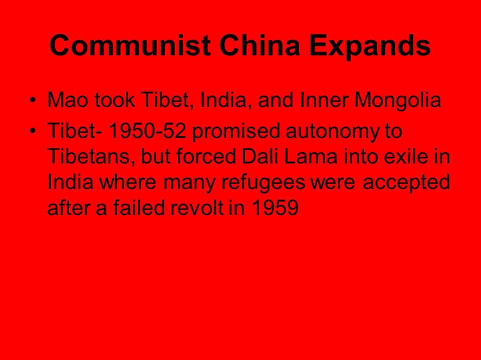Communist China Expands Mao took Tibet, India, and Inner Mongolia Tibet- 1950-52 promised autonomy to Tibetans, but forced Dali Lama into exile in India where many refugees were accepted after a failed revolt in 1959