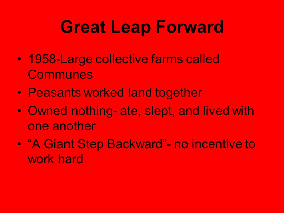 Great Leap Forward 1958-Large collective farms called Communes Peasants worked land together Owned nothing- ate, slept, and lived with one another A Giant Step Backward - no incentive to work hard