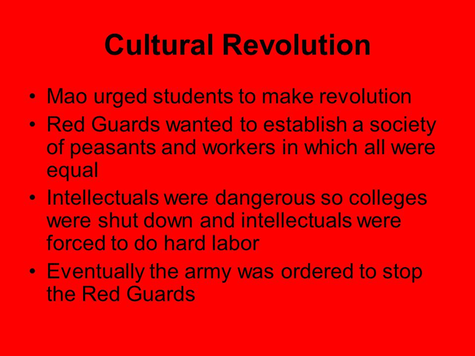 Cultural Revolution Mao urged students to make revolution Red Guards wanted to establish a society of peasants and workers in which all were equal Intellectuals were dangerous so colleges were shut down and intellectuals were forced to do hard labor Eventually the army was ordered to stop the Red Guards