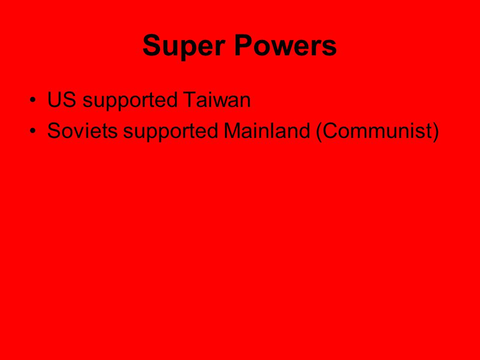 Super Powers US supported Taiwan Soviets supported Mainland (Communist)
