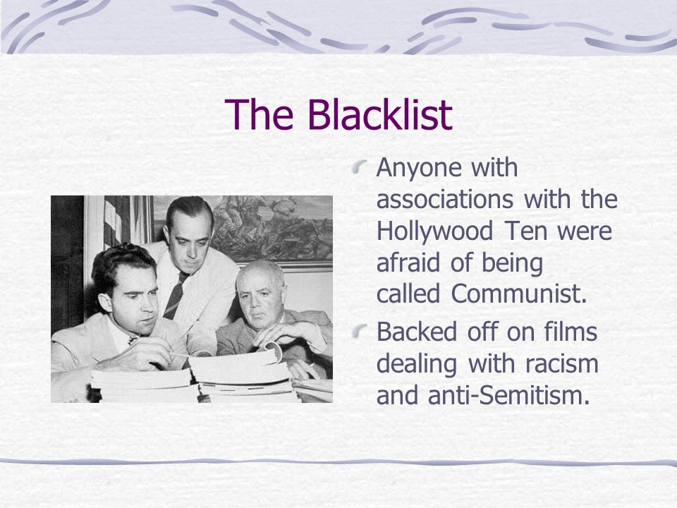 The Blacklist Anyone with associations with the Hollywood Ten were afraid of being called Communist.