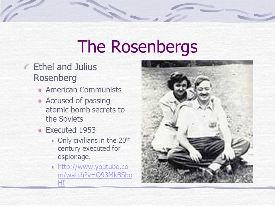 The Rosenbergs Ethel and Julius Rosenberg American Communists Accused of passing atomic bomb secrets to the Soviets Executed 1953 Only civilians in the 20 th century executed for espionage.