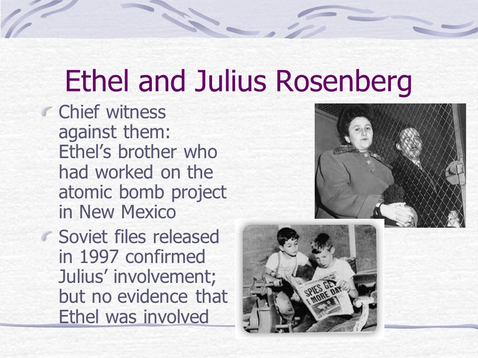 Ethel and Julius Rosenberg Chief witness against them: Ethel's brother who had worked on the atomic bomb project in New Mexico Soviet files released in 1997 confirmed Julius' involvement; but no evidence that Ethel was involved