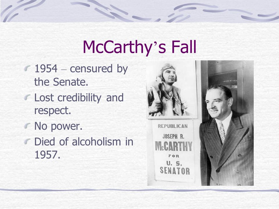 McCarthy ' s Fall 1954 – censured by the Senate. Lost credibility and respect.