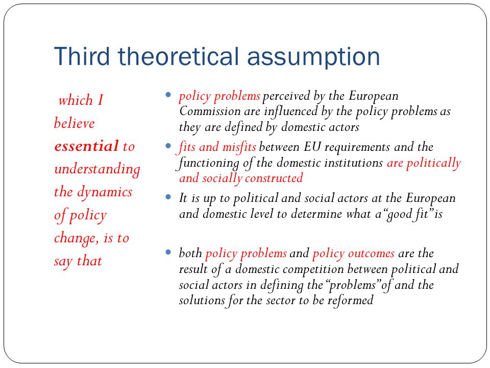 Third theoretical assumption which I believe essential to understanding the dynamics of policy change, is to say that policy problems perceived by the European Commission are influenced by the policy problems as they are defined by domestic actors fits and misfits between EU requirements and the functioning of the domestic institutions are politically and socially constructed It is up to political and social actors at the European and domestic level to determine what a good fit is both policy problems and policy outcomes are the result of a domestic competition between political and social actors in defining the problems of and the solutions for the sector to be reformed