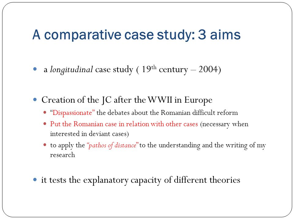 A comparative case study: 3 aims a longitudinal case study ( 19 th century – 2004) Creation of the JC after the WWII in Europe Dispassionate the debates about the Romanian difficult reform Put the Romanian case in relation with other cases (necessary when interested in deviant cases) to apply the pathos of distance to the understanding and the writing of my research it tests the explanatory capacity of different theories