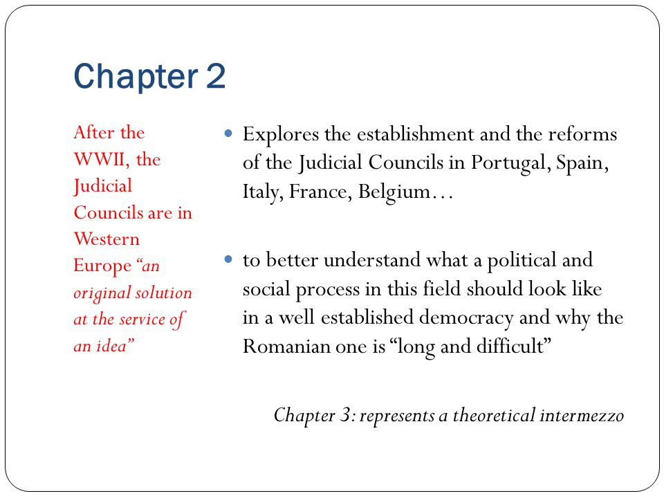 Chapter 2 After the WWII, the Judicial Councils are in Western Europe an original solution at the service of an idea Explores the establishment and the reforms of the Judicial Councils in Portugal, Spain, Italy, France, Belgium… to better understand what a political and social process in this field should look like in a well established democracy and why the Romanian one is long and difficult Chapter 3: represents a theoretical intermezzo