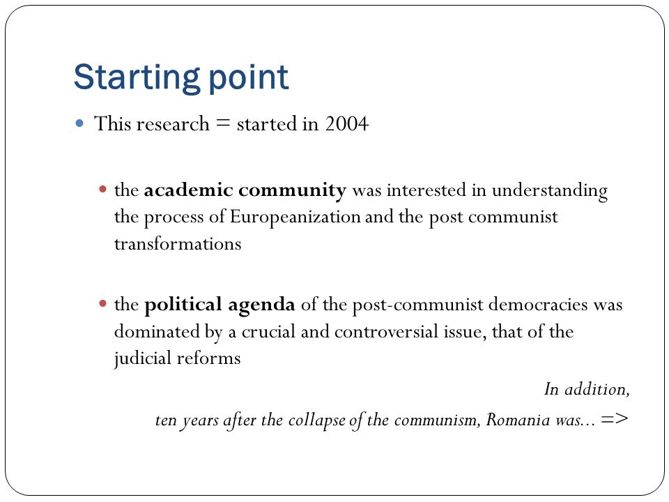 Starting point This research = started in 2004 the academic community was interested in understanding the process of Europeanization and the post communist transformations the political agenda of the post-communist democracies was dominated by a crucial and controversial issue, that of the judicial reforms In addition, ten years after the collapse of the communism, Romania was...