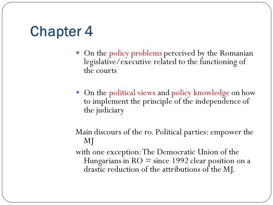 Chapter 4 On the policy problems perceived by the Romanian legislative/executive related to the functioning of the courts On the political views and policy knowledge on how to implement the principle of the independence of the judiciary Main discours of the ro.
