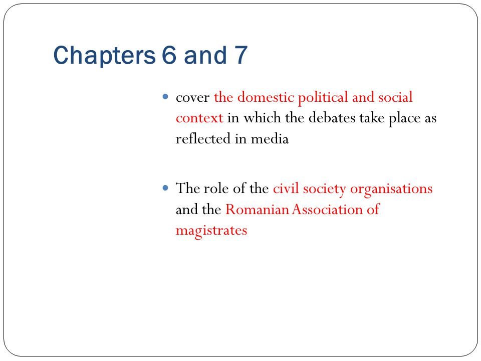 Chapters 6 and 7 cover the domestic political and social context in which the debates take place as reflected in media The role of the civil society organisations and the Romanian Association of magistrates