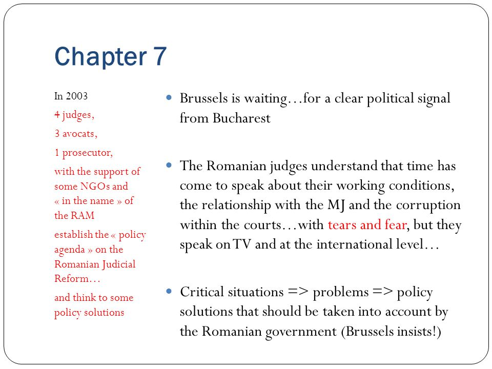 Chapter 7 In 2003 4 judges, 3 avocats, 1 prosecutor, with the support of some NGOs and « in the name » of the RAM establish the « policy agenda » on the Romanian Judicial Reform… and think to some policy solutions Brussels is waiting…for a clear political signal from Bucharest The Romanian judges understand that time has come to speak about their working conditions, the relationship with the MJ and the corruption within the courts…with tears and fear, but they speak on TV and at the international level… Critical situations => problems => policy solutions that should be taken into account by the Romanian government (Brussels insists!)