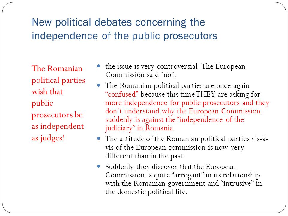 New political debates concerning the independence of the public prosecutors The Romanian political parties wish that public prosecutors be as independent as judges.