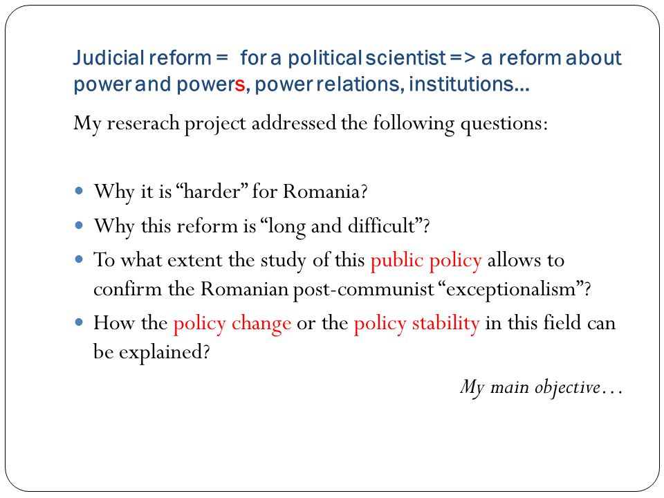 Judicial reform = for a political scientist => a reform about power and powers, power relations, institutions… My reserach project addressed the following questions: Why it is harder for Romania.