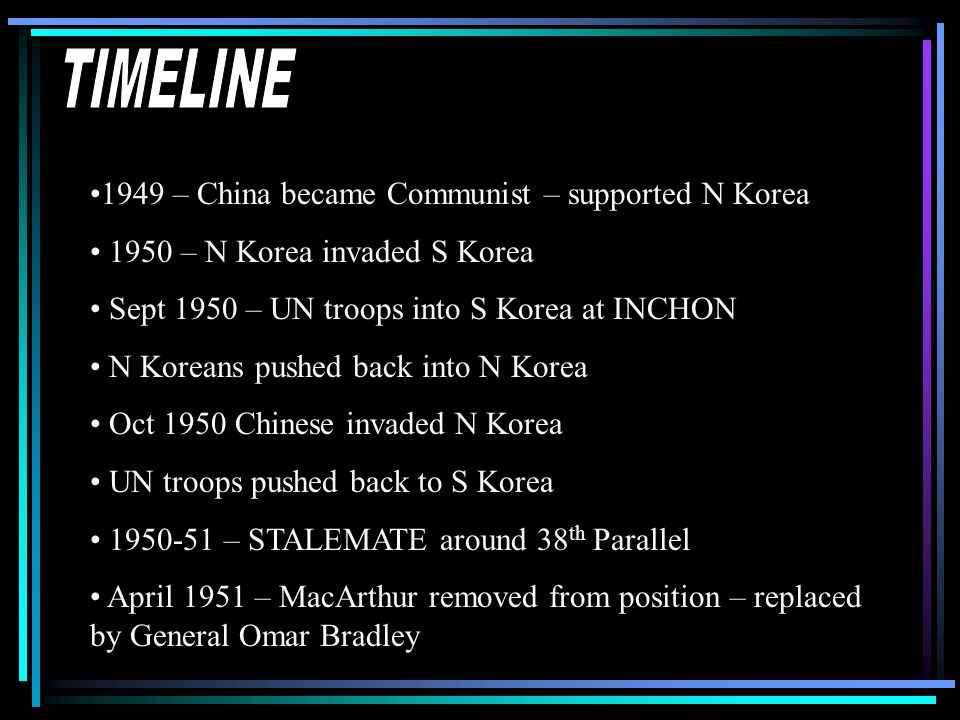 1949 – China became Communist – supported N Korea 1950 – N Korea invaded S Korea Sept 1950 – UN troops into S Korea at INCHON N Koreans pushed back into N Korea Oct 1950 Chinese invaded N Korea UN troops pushed back to S Korea 1950-51 – STALEMATE around 38 th Parallel April 1951 – MacArthur removed from position – replaced by General Omar Bradley