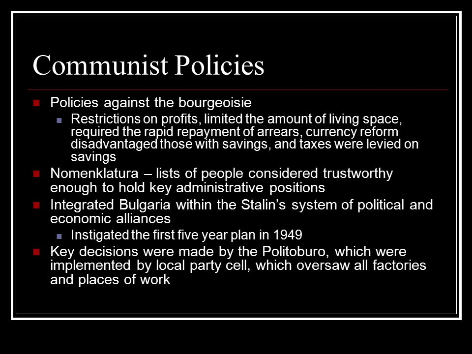 Communist Policies Policies against the bourgeoisie Restrictions on profits, limited the amount of living space, required the rapid repayment of arrears, currency reform disadvantaged those with savings, and taxes were levied on savings Nomenklatura – lists of people considered trustworthy enough to hold key administrative positions Integrated Bulgaria within the Stalin's system of political and economic alliances Instigated the first five year plan in 1949 Key decisions were made by the Politoburo, which were implemented by local party cell, which oversaw all factories and places of work