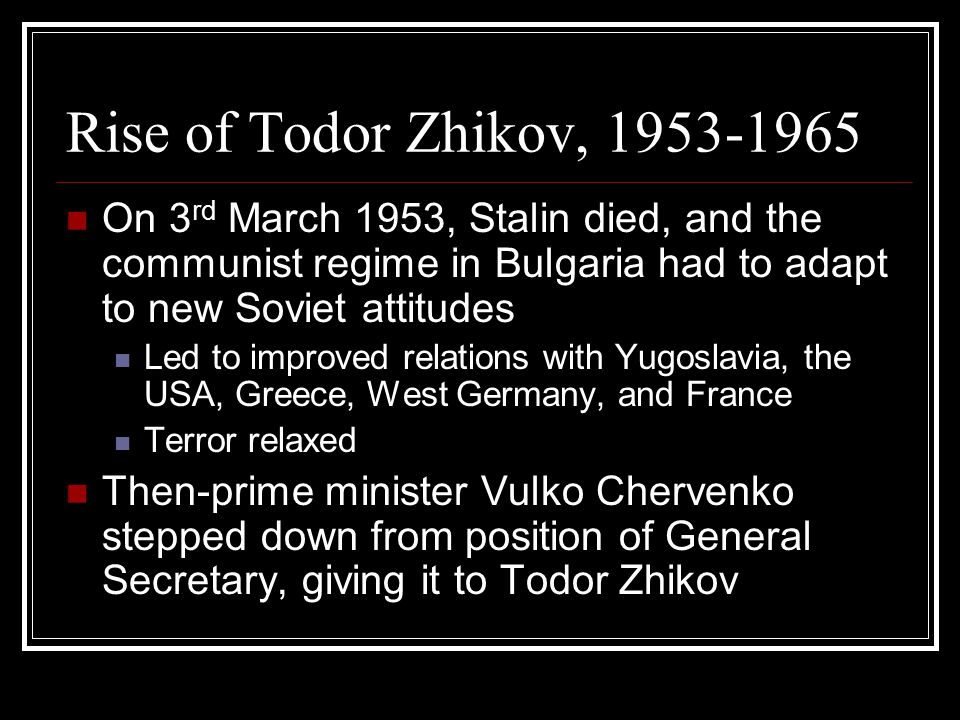 Rise of Todor Zhikov, 1953-1965 On 3 rd March 1953, Stalin died, and the communist regime in Bulgaria had to adapt to new Soviet attitudes Led to improved relations with Yugoslavia, the USA, Greece, West Germany, and France Terror relaxed Then-prime minister Vulko Chervenko stepped down from position of General Secretary, giving it to Todor Zhikov