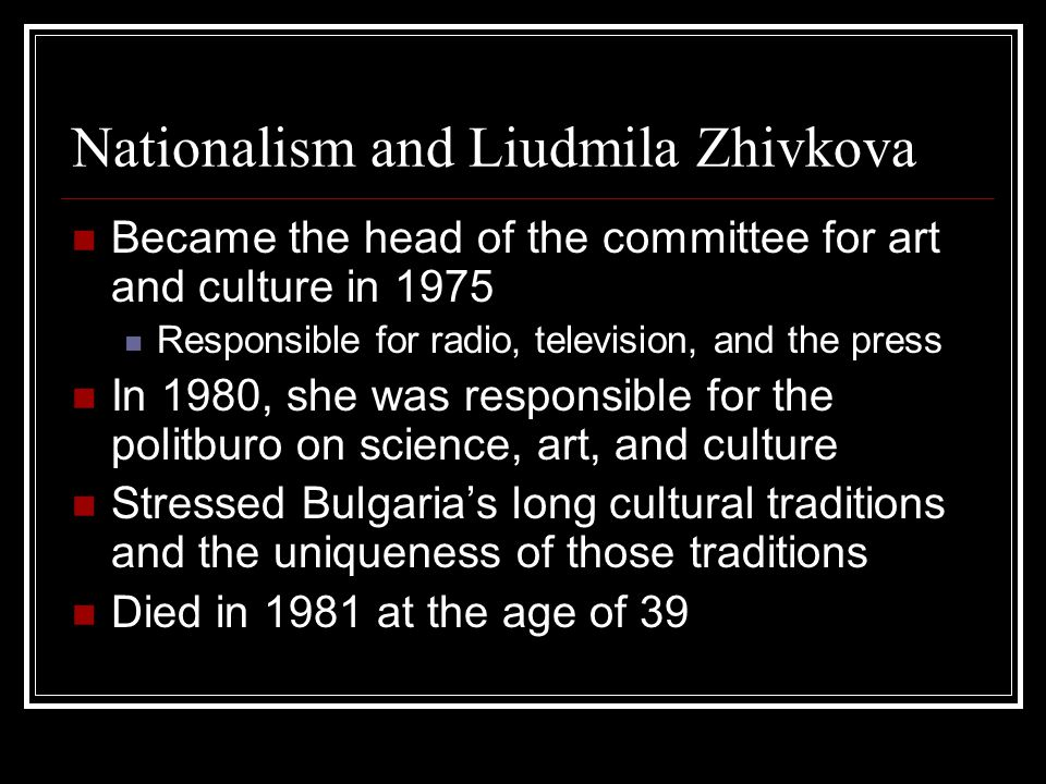 Nationalism and Liudmila Zhivkova Became the head of the committee for art and culture in 1975 Responsible for radio, television, and the press In 1980, she was responsible for the politburo on science, art, and culture Stressed Bulgaria's long cultural traditions and the uniqueness of those traditions Died in 1981 at the age of 39