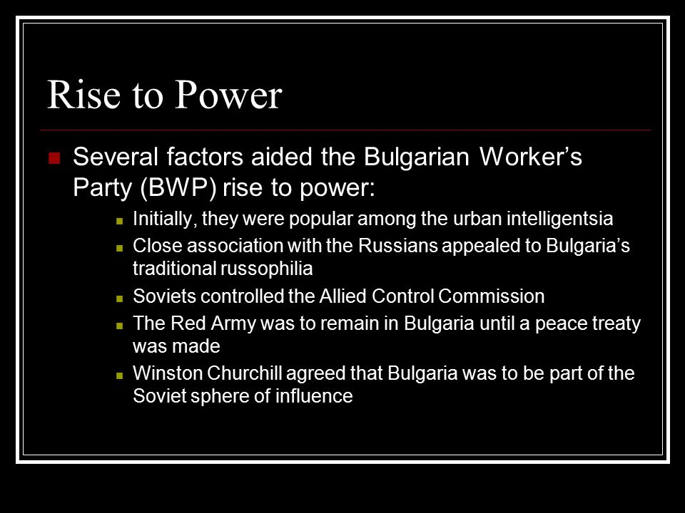 Rise to Power Several factors aided the Bulgarian Worker's Party (BWP) rise to power: Initially, they were popular among the urban intelligentsia Close association with the Russians appealed to Bulgaria's traditional russophilia Soviets controlled the Allied Control Commission The Red Army was to remain in Bulgaria until a peace treaty was made Winston Churchill agreed that Bulgaria was to be part of the Soviet sphere of influence