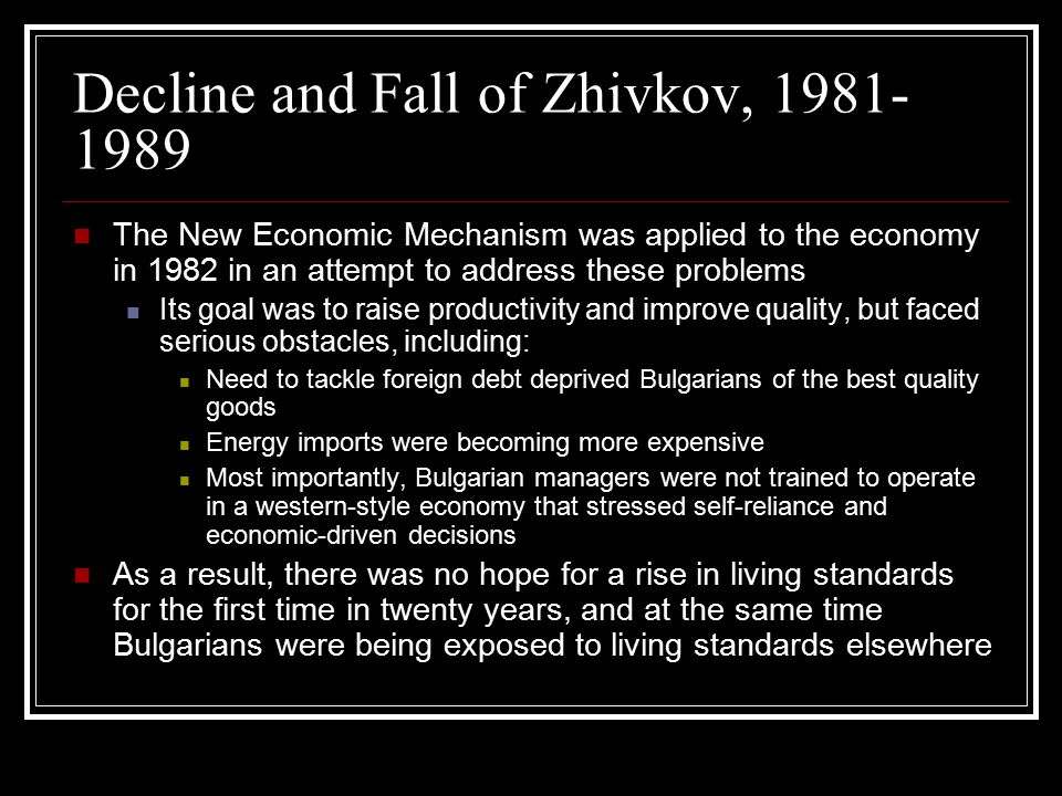 Decline and Fall of Zhivkov, 1981- 1989 The New Economic Mechanism was applied to the economy in 1982 in an attempt to address these problems Its goal was to raise productivity and improve quality, but faced serious obstacles, including: Need to tackle foreign debt deprived Bulgarians of the best quality goods Energy imports were becoming more expensive Most importantly, Bulgarian managers were not trained to operate in a western-style economy that stressed self-reliance and economic-driven decisions As a result, there was no hope for a rise in living standards for the first time in twenty years, and at the same time Bulgarians were being exposed to living standards elsewhere