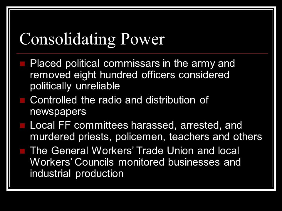 Consolidating Power Placed political commissars in the army and removed eight hundred officers considered politically unreliable Controlled the radio and distribution of newspapers Local FF committees harassed, arrested, and murdered priests, policemen, teachers and others The General Workers' Trade Union and local Workers' Councils monitored businesses and industrial production