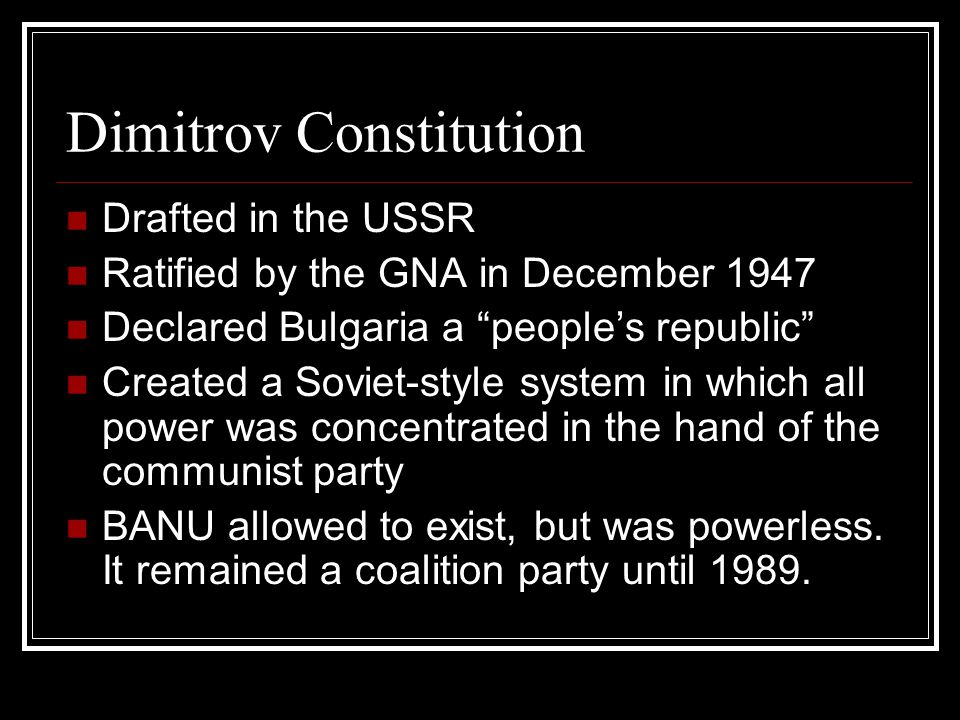 Dimitrov Constitution Drafted in the USSR Ratified by the GNA in December 1947 Declared Bulgaria a people's republic Created a Soviet-style system in which all power was concentrated in the hand of the communist party BANU allowed to exist, but was powerless.