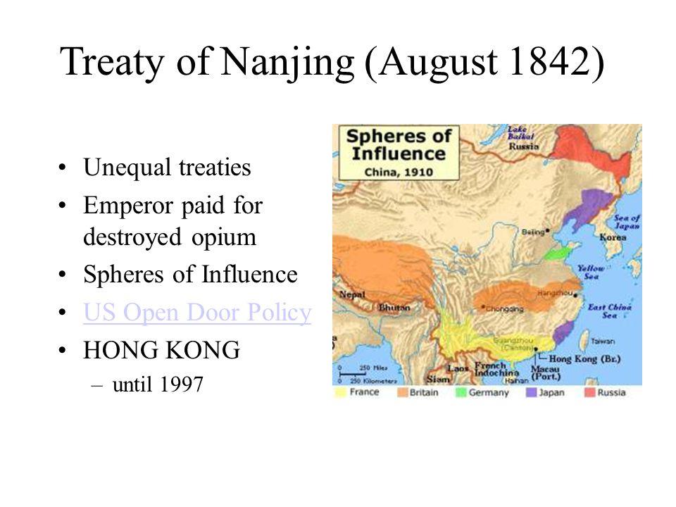 Treaty of Nanjing (August 1842) Unequal treaties Emperor paid for destroyed opium Spheres of Influence US Open Door Policy HONG KONG –until 1997