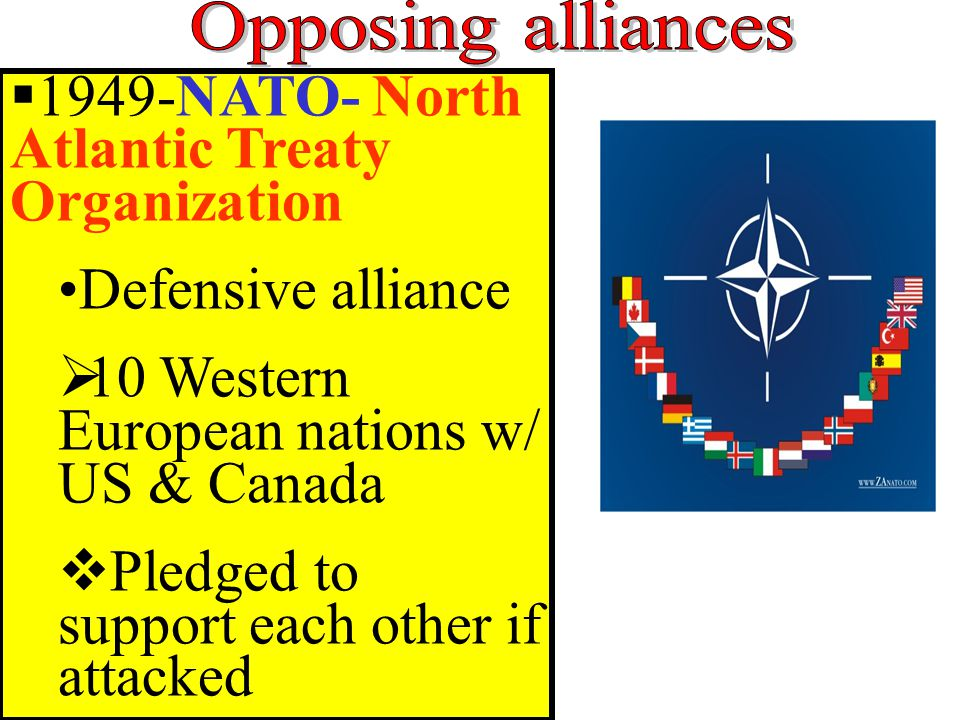  1949-NATO- North Atlantic Treaty Organization Defensive alliance  10 Western European nations w/ US & Canada  Pledged to support each other if attacked