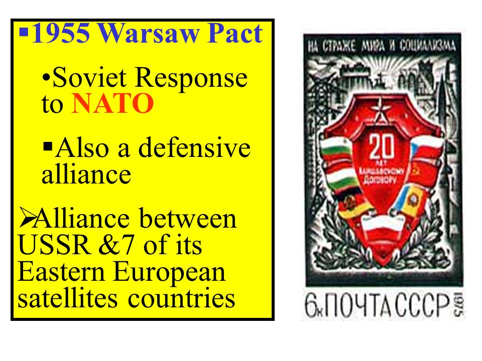  1955 Warsaw Pact Soviet Response to NATO  Also a defensive alliance  Alliance between USSR &7 of its Eastern European satellites countries