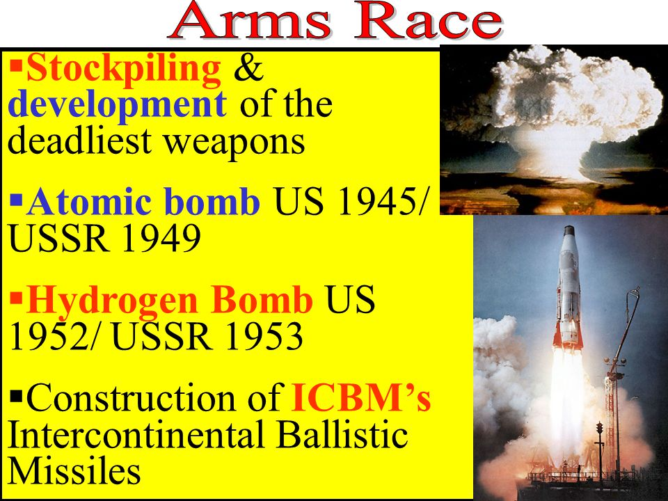  Stockpiling & development of the deadliest weapons  Atomic bomb US 1945/ USSR 1949  Hydrogen Bomb US 1952/ USSR 1953  Construction of ICBM's Intercontinental Ballistic Missiles