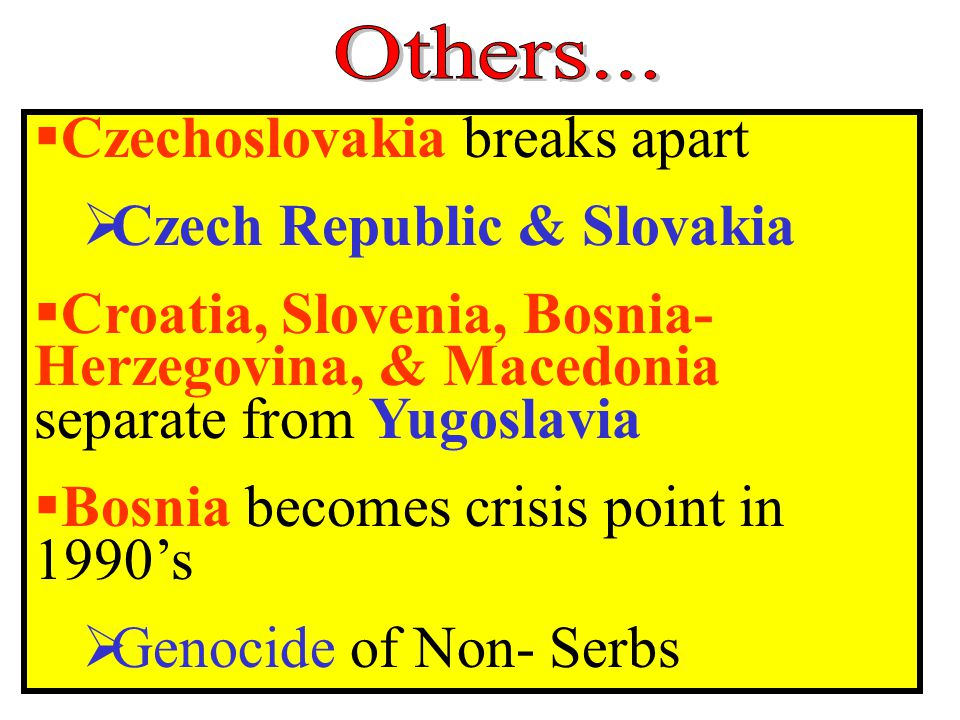  Czechoslovakia breaks apart  Czech Republic & Slovakia  Croatia, Slovenia, Bosnia- Herzegovina, & Macedonia separate from Yugoslavia  Bosnia becomes crisis point in 1990's  Genocide of Non- Serbs