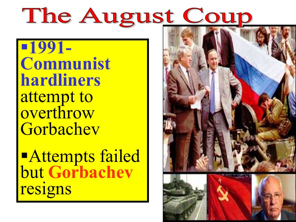  1991- Communist hardliners attempt to overthrow Gorbachev  Attempts failed but Gorbachev resigns