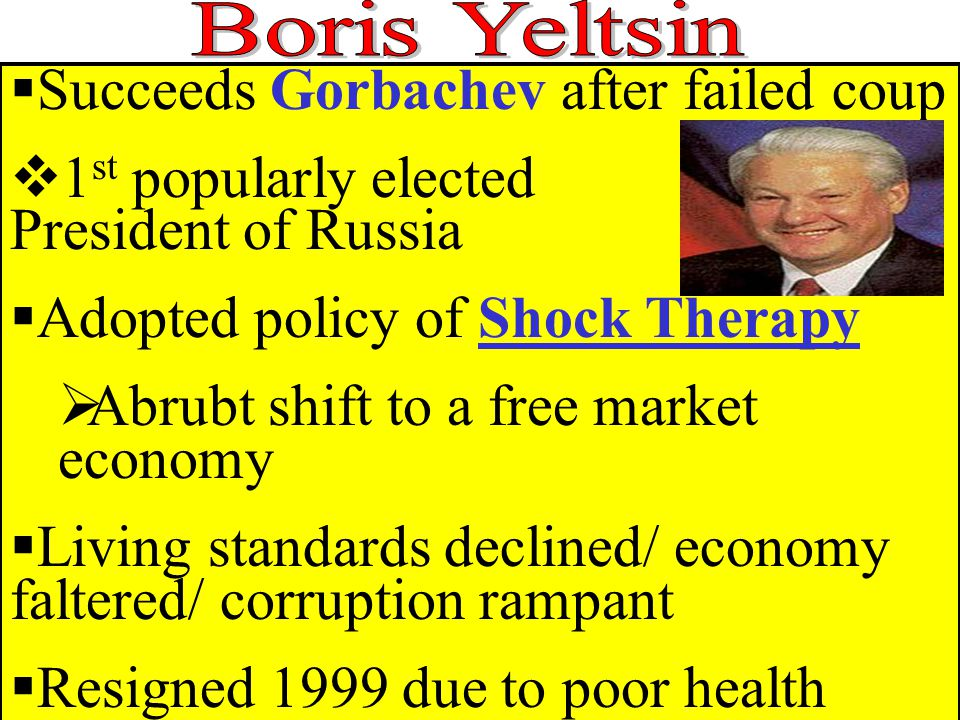  Succeeds Gorbachev after failed coup  1 st popularly elected President of Russia  Adopted policy of Shock Therapy  Abrubt shift to a free market economy  Living standards declined/ economy faltered/ corruption rampant  Resigned 1999 due to poor health