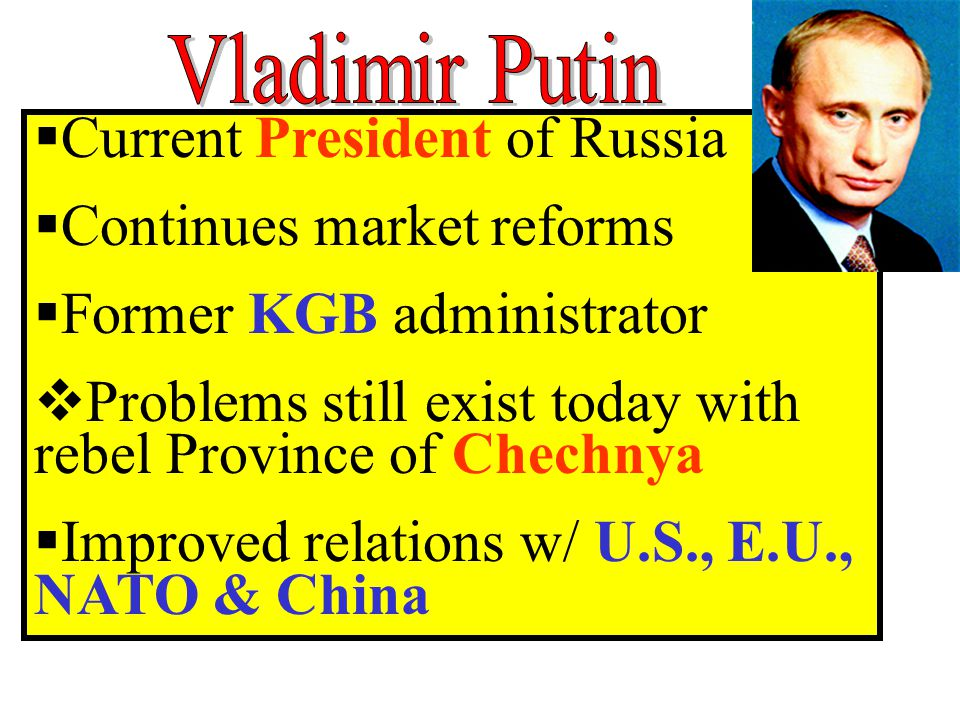  Current President of Russia  Continues market reforms  Former KGB administrator  Problems still exist today with rebel Province of Chechnya  Improved relations w/ U.S., E.U., NATO & China