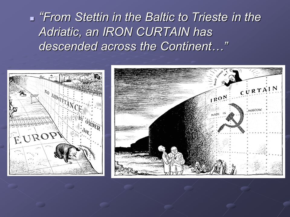 """ From Stettin in the Baltic to Trieste in the Adriatic, an IRON CURTAIN has descended across the Continent…"" "" From Stettin in the Baltic to Trieste"
