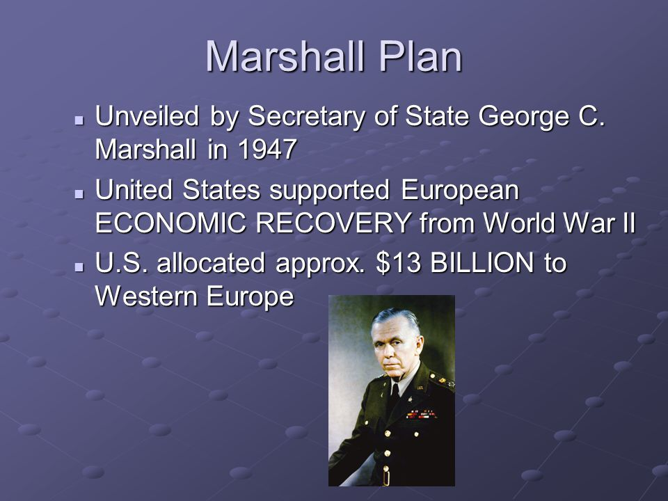Marshall Plan Unveiled by Secretary of State George C. Marshall in 1947 Unveiled by Secretary of State George C. Marshall in 1947 United States suppor